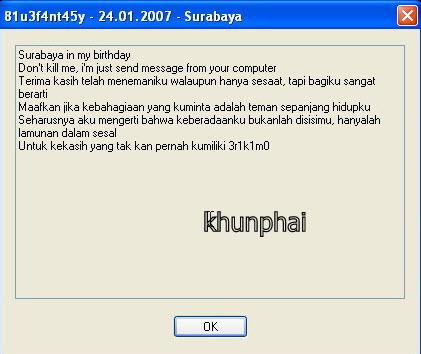 """รูปที่ 1 หน้าต่างที่เดงขึ้นมาเย้ยเราว่า ตัวข้าไวรัส Surabaya ได้เข้าครอบงำคอมของเจ้าแล้ว โดยคำแปลมาจะประมาณนี้ครับ """"สุราบาย่า ในวันเกิดของฉัน อย่าทำฉันเลย ฉันเพิ่งจะส่งข้อความจากคอมพิวเตอร์ของคุณขอบคุณนะที่เป็นเพื่อนกัน ถึงแม้ว่าจะเป็นช่วงเวลาสั้นๆ แต่สำหรับฉันแล้ว มันมีความหมายมากๆ ขอโทษด้วยนะถ้าหากสิ่งที่ฉันขอคืออยากมีเพื่อนร่วมชีวิต ฉันน่าจะเข้าใจว่าสิ่งที่ฉันเป็นอยู่ ไม่ได้เกิดจากการเสแสร้งของเธอ มันก็แค่ฝันลมๆแล้งๆให้กับคนรักที่ฉันไม่เคยได้ครอบครอง"""""""